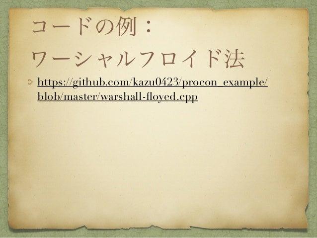コードの例: ワーシャルフロイド法 https://github.com/kazu0423/procon_example/ blob/master/warshall-floyed.cpp