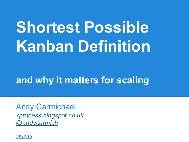 Shortest Possible Kanban Definition and why it matters for scaling Andy Carmichael xprocess.blogspot.co.uk @andycarmich #l...