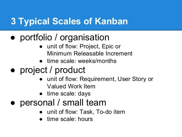 3 Typical Scales of Kanban ● portfolio / organisation ● unit of flow: Project, Epic or Minimum Releasable Increment ● time...