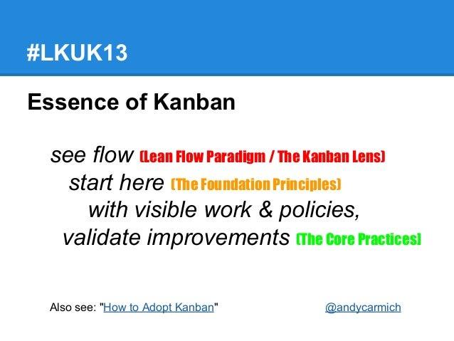 #LKUK13 Essence of Kanban see flow (Lean Flow Paradigm / The Kanban Lens) start here (The Foundation Principles) with visi...