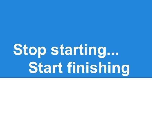 Stop starting... Start finishing