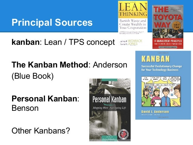 Principal Sources kanban: Lean / TPS concept The Kanban Method: Anderson (Blue Book) Personal Kanban: Benson Other Kanbans...