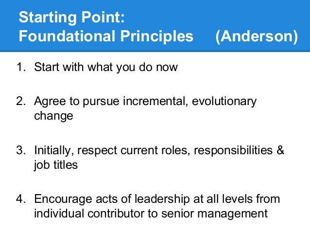 Starting Point: Foundational Principles  (Anderson)  1. Start with what you do now 2. Agree to pursue incremental, evoluti...