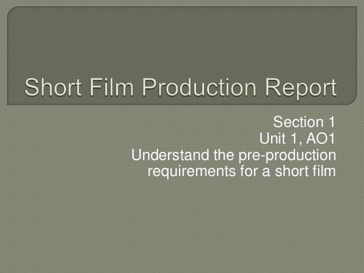 Section 1                  Unit 1, AO1Understand the pre-production  requirements for a short film