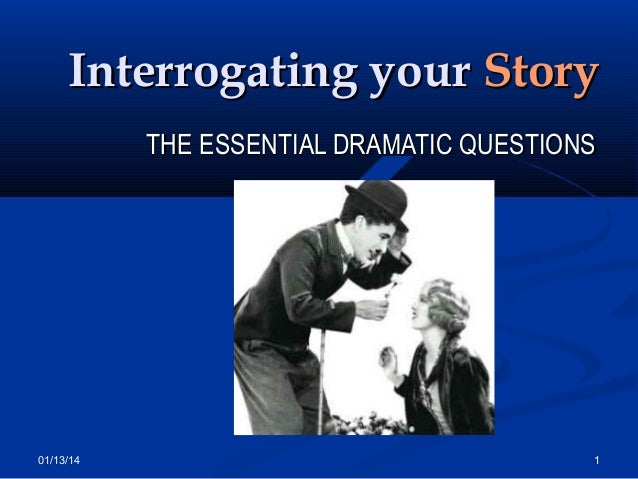Interrogating your Story THE ESSENTIAL DRAMATIC QUESTIONS  01/13/14  1