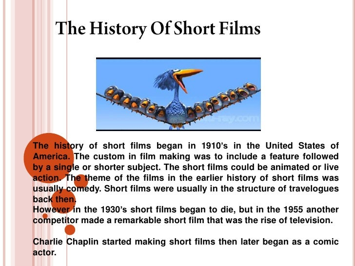 The history of short films began in 1910's in the United States ofAmerica. The custom in film making was to include a feat...