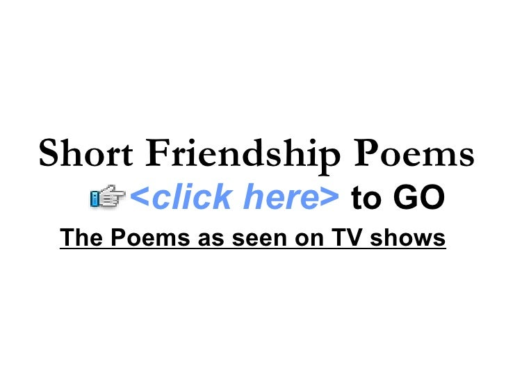 The Poems as seen on TV shows Short Friendship Poems   < click here >   to   GO