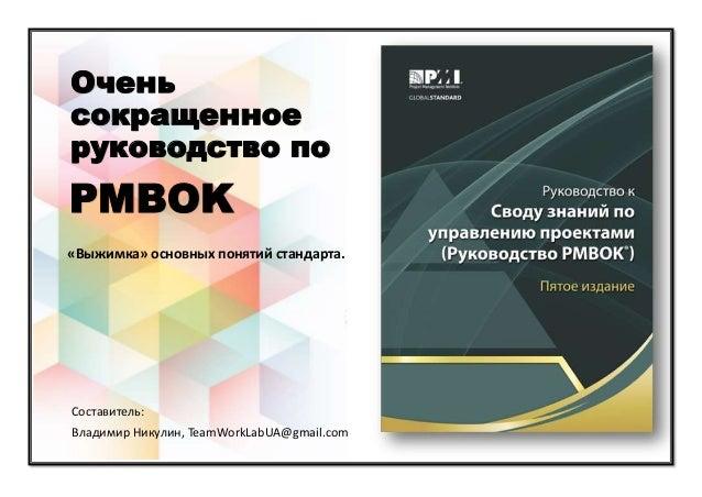 Очень сокращенное руководство по «Выжимка» основных понятий стандарта. PMBOK Составитель: Владимир Никулин, TeamWorkLabUA@...