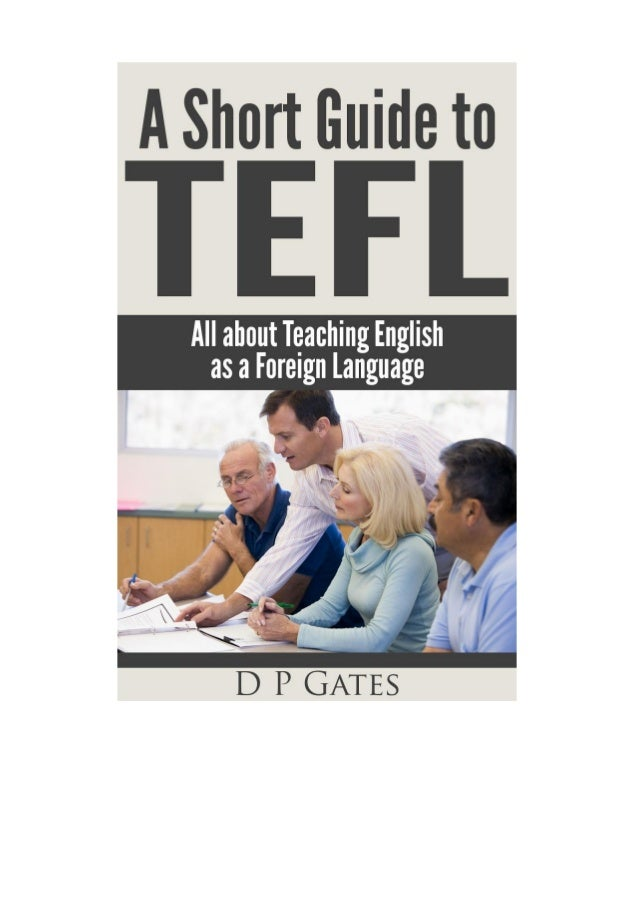 A Short Guide to TEFL By Dylan Gates Text Copyright © 2013 Dylan Gates All Rights Reserved