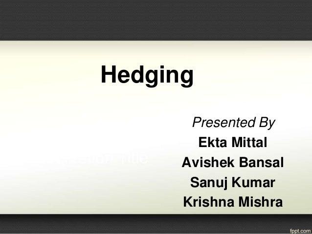 Hedging Presented By Ekta Mittal Avishek Bansal Sanuj Kumar Krishna Mishra
