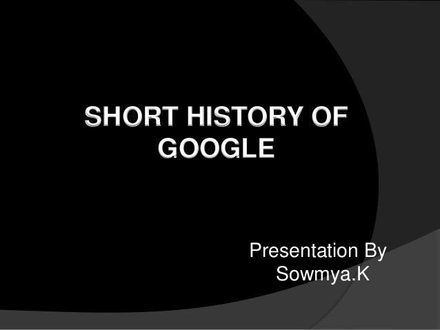 SHORT HISTORY OF GOOGLE  Presentation By Sowmya.K