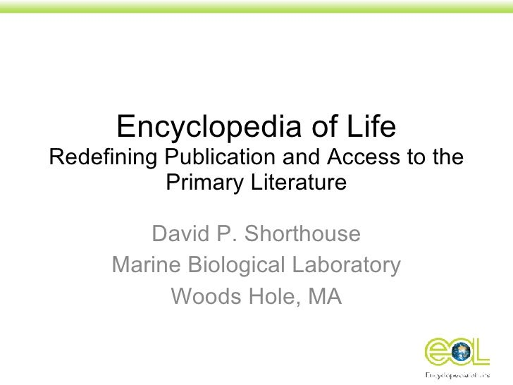 Encyclopedia of Life Redefining Publication and Access to the Primary Literature David P. Shorthouse Marine Biological Lab...