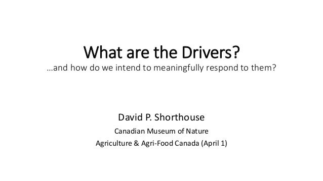 What are the Drivers? …and how do we intend to meaningfully respond to them? David P. Shorthouse Canadian Museum of Nature...