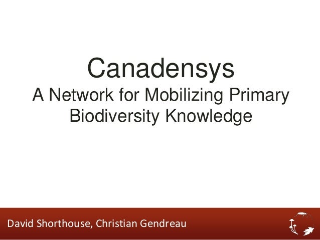 Canadensys    A Network for Mobilizing Primary        Biodiversity KnowledgeDavid Shorthouse, Christian Gendreau