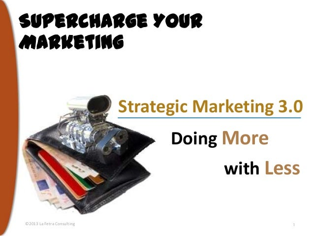 Supercharge Your Marketing Strategic Marketing 3.0  Doing More with Less ©2013 La Fetra Consulting  1