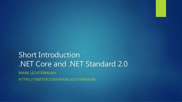 Short Introduction .NET Core and .NET Standard 2.0 MARK LECHTERMANN HTTPS://TWITTER.COM/MARKLECHTERMANN