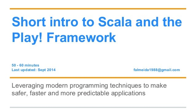 Short intro to Scala and the  Play! Framework  50 - 60 minutes  Last updated: Sept 2014 falmeida1988@gmail.com  Leveraging...