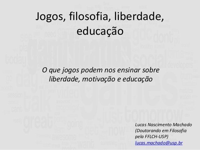 Jogos, filosofia, liberdade, educação Lucas Nascimento Machado (Doutorando em Filosofia pela FFLCH-USP) lucas.machado@usp....