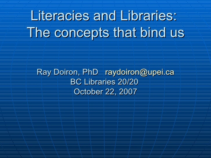 Literacies and Libraries:  The concepts that bind us Ray Doiron, PhD  [email_address] BC Libraries 20/20  October 22, 2007