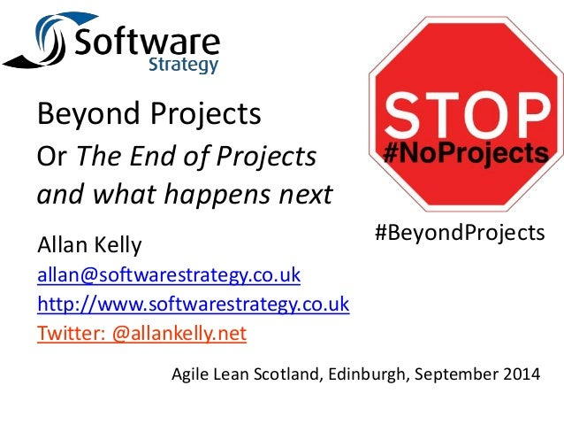 Beyond Projects  Or The End of Projects  and what happens next  Allan Kelly  allan@softwarestrategy.co.uk  http://www.soft...