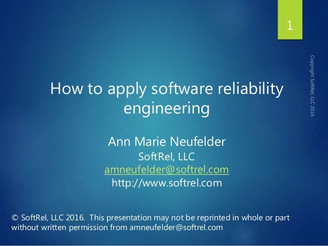 How to apply software reliability engineering Ann Marie Neufelder SoftRel, LLC amneufelder@softrel.com http://www.softrel....