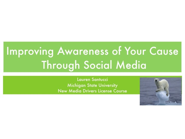 Improving Awareness of Your Cause        Through Social Media                 Lauren Santucci             Michigan State U...