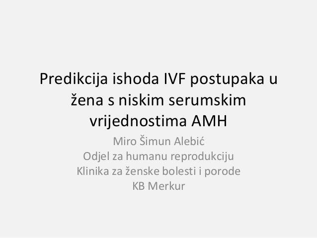Predikcija ishoda IVF postupaka u žena s niskim serumskim vrijednostima AMH Miro Šimun Alebić Odjel za humanu reprodukciju...