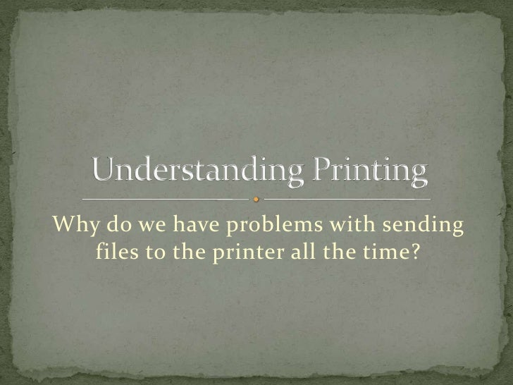 Why do we have problems with sending files to the printer all the time?<br />Understanding Printing<br />