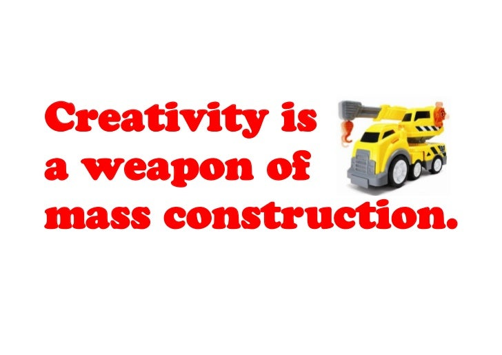 Creativity isa weapon ofmass construction.