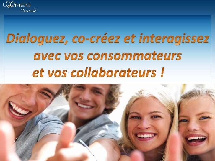 Dialoguez, co-créez et interagissez avec vos consommateurs <br />et vos collaborateurs !<br />