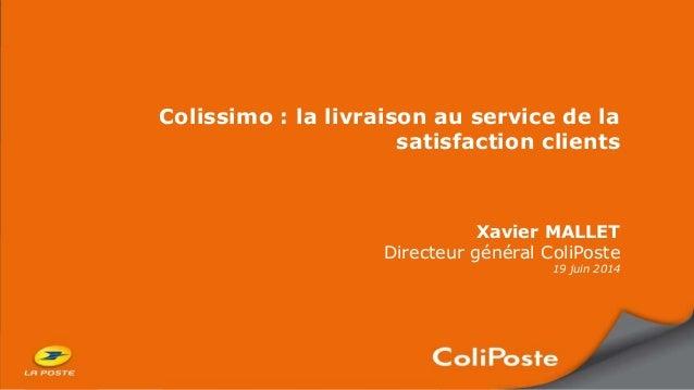 Colissimo : la livraison au service de la satisfaction clients Xavier MALLET Directeur général ColiPoste 19 juin 2014