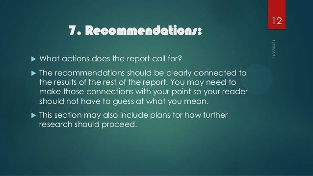 7. Recommendations:   What actions does the report call for?    The recommendations should be clearly connected to the r...