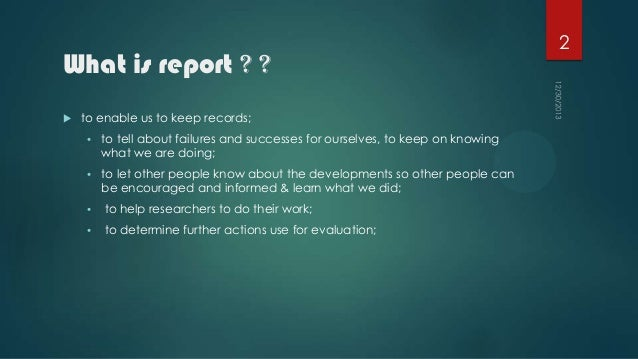 What is report ? ?   to enable us to keep records; •  to tell about failures and successes for ourselves, to keep on know...