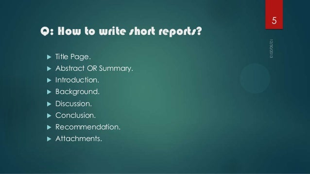 Q: How to write short reports?   Title Page.    Abstract OR Summary.    Introduction.    Background.    Discussion.  ...