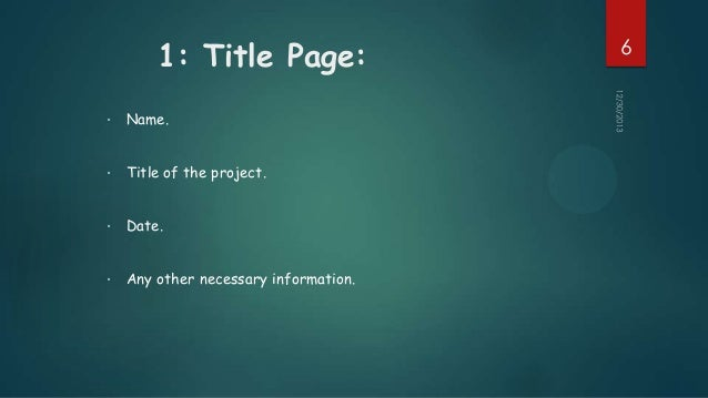 1: Title Page: •  Name.  •  Title of the project.  •  Date.  •  Any other necessary information.  6