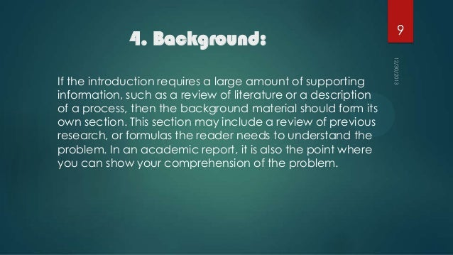 4. Background: If the introduction requires a large amount of supporting information, such as a review of literature or a ...