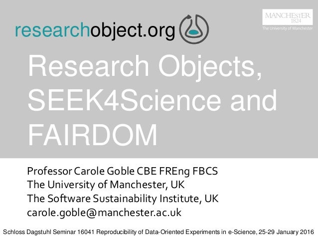 Research Objects, SEEK4Science and FAIRDOM ProfessorCarole Goble CBE FREng FBCS The University of Manchester, UK The Softw...