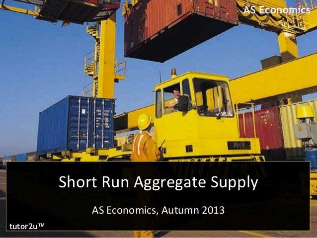 AS Economics  Short Run Aggregate Supply AS Economics, Autumn 2013 tutor2u™