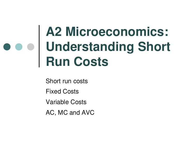 A2 Microeconomics: Understanding Short Run Costs<br />Short run costs<br />Fixed Costs<br />Variable Costs<br />AC, MC and...