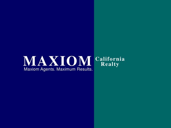 MAXIOM<br />California<br />Realty<br />Maxiom Agents. Maximum Results.<br />
