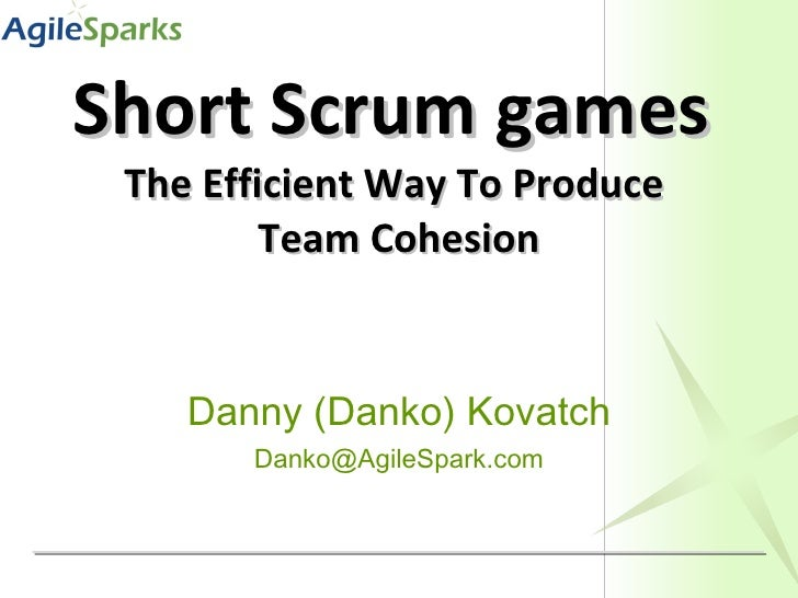 Short Scrum games   The Efficient Way To Produce  Team Cohesion Danny (Danko) Kovatch [email_address]