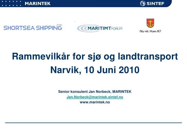 Rammevilkår for sjø og landtransport<br />Narvik, 10 Juni 2010<br />Senior konsulent Jan Norbeck, MARINTEK<br />Jan.Norbec...