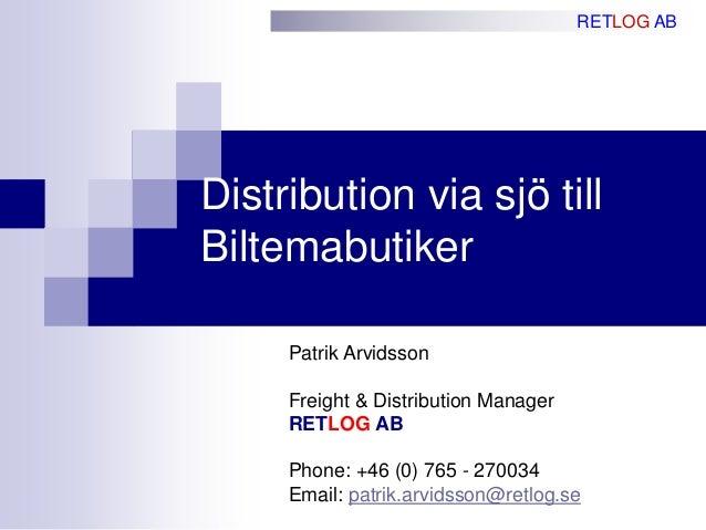 Distribution via sjö till Biltemabutiker RETLOG AB Patrik Arvidsson Freight & Distribution Manager RETLOG AB Phone: +46 (0...