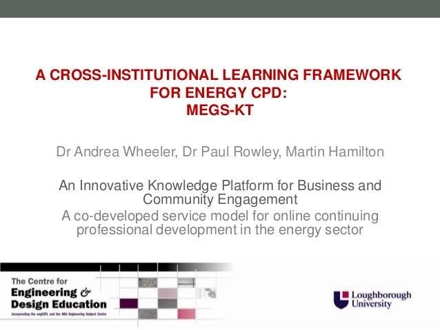 A CROSS-INSTITUTIONAL LEARNING FRAMEWORK              FOR ENERGY CPD:                  MEGS-KT  Dr Andrea Wheeler, Dr Paul...