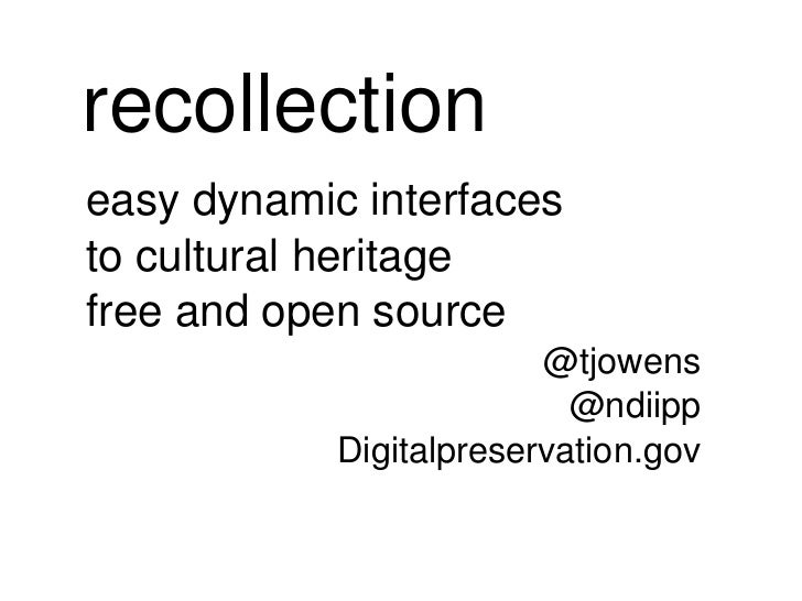 recollection easy dynamic interfaces to cultural heritage free and open source @tjowens @ndiipp Digitalpreservation.gov