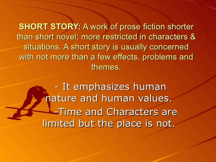 SHORT STORY:  A work of prose fiction shorter than short novel; more restricted in character s  & situations. A short stor...