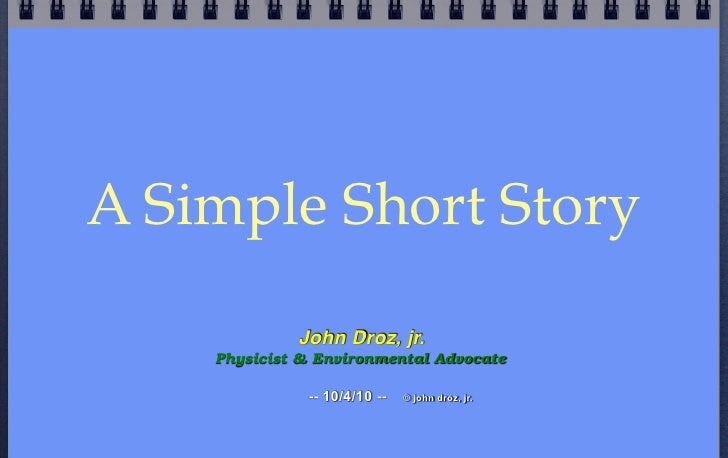 A Simple Short Story              John Droz, jr.     Physicist & Environmental Advocate                -- 10/4/10 --   © j...