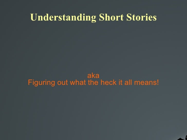 Understanding Short Stories aka Figuring out what the heck it all means!