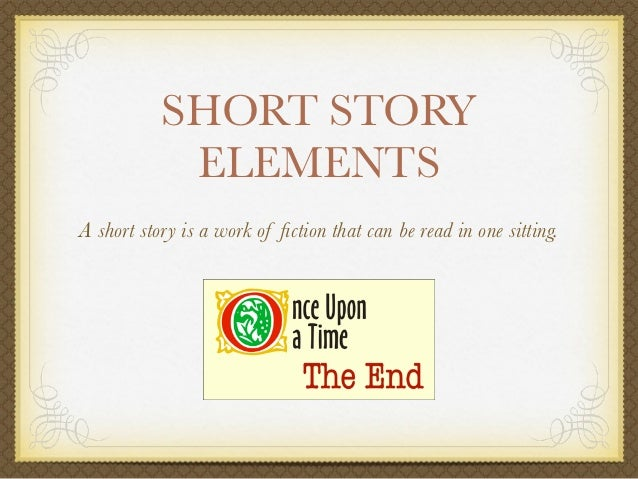 SHORT STORY            ELEMENTSA short story is a work of fiction that can be read in one sitting.