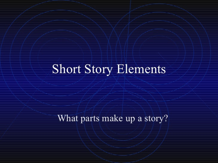 Short Story Elements What parts make up a story?